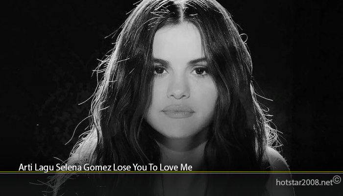 Arti Lagu Selena Gomez Lose You To Love Me